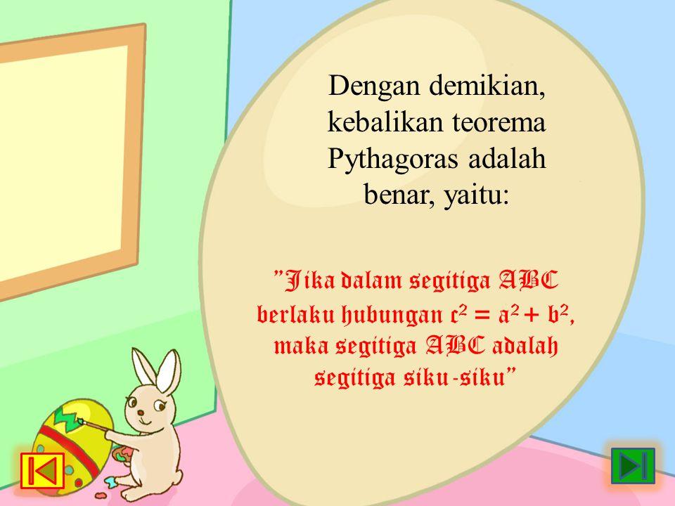 "Dengan demikian, kebalikan teorema Pythagoras adalah benar, yaitu: ""Jika dalam segitiga ABC berlaku hubungan c 2 = a 2 + b 2, maka segitiga ABC adalah"
