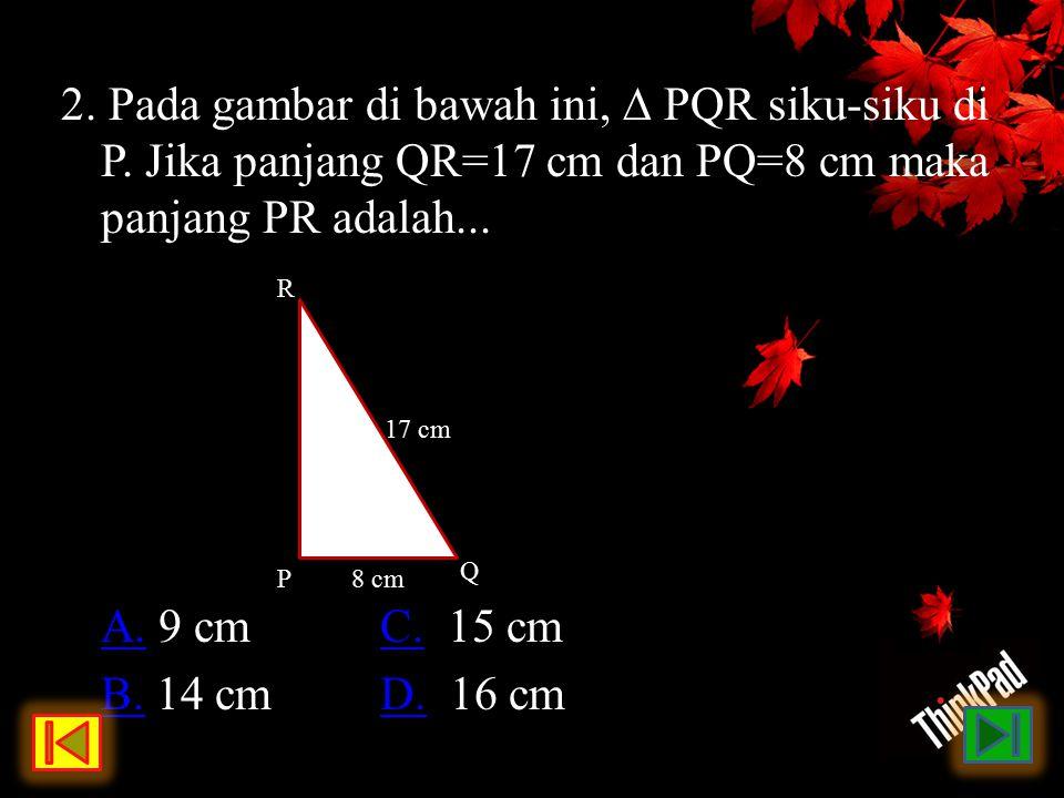2. Pada gambar di bawah ini, ∆ PQR siku-siku di P. Jika panjang QR=17 cm dan PQ=8 cm maka panjang PR adalah... A.A. 9 cmC. 15 cmC. B.B. 14 cmD. 16 cmD