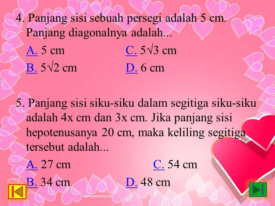 4. Panjang sisi sebuah persegi adalah 5 cm. Panjang diagonalnya adalah... A.A. 5 cmC. 5√3 cmC. B.B. 5√2 cmD. 6 cmD. 5. Panjang sisi siku-siku dalam se