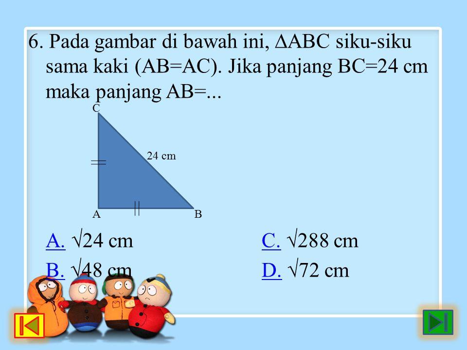 6. Pada gambar di bawah ini, ∆ABC siku-siku sama kaki (AB=AC). Jika panjang BC=24 cm maka panjang AB=... A.A. √24 cmC. √288 cmC. B.B. √48 cmD. √72 cmD