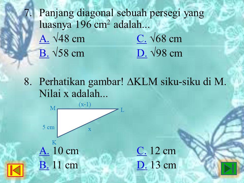 7. Panjang diagonal sebuah persegi yang luasnya 196 cm 2 adalah... A.A. √48 cmC. √68 cmC. B.B. √58 cmD. √98 cmD. 8. Perhatikan gambar! ∆KLM siku-siku