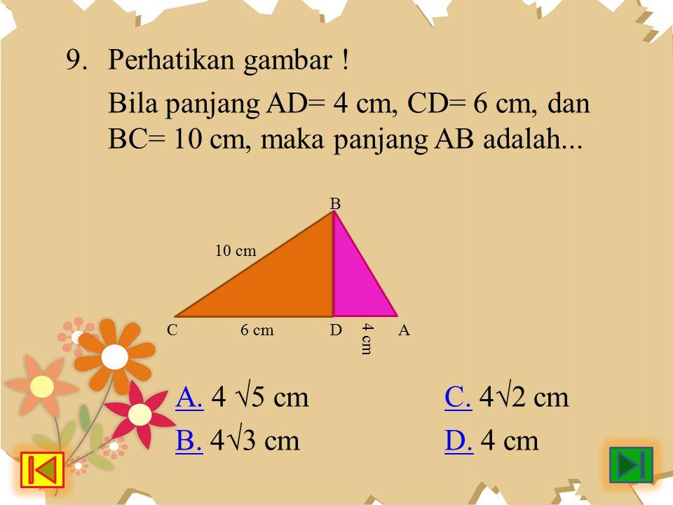 9. Perhatikan gambar ! Bila panjang AD= 4 cm, CD= 6 cm, dan BC= 10 cm, maka panjang AB adalah... A.A. 4 √5 cm C. 4√2 cmC. B.B. 4√3 cmD. 4 cmD. 10 cm 6