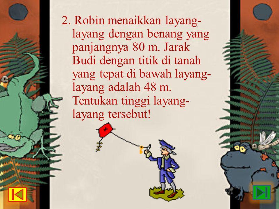 2. Robin menaikkan layang- layang dengan benang yang panjangnya 80 m. Jarak Budi dengan titik di tanah yang tepat di bawah layang- layang adalah 48 m.
