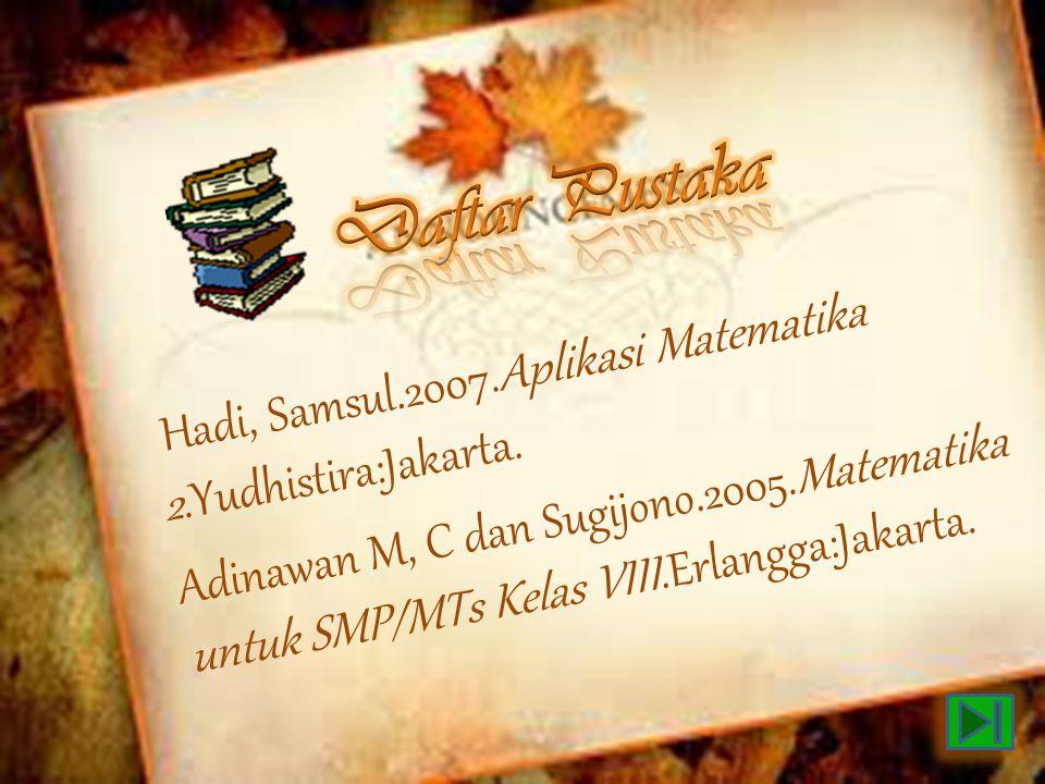 Hadi, Samsul.2007.Aplikasi Matematika 2.Yudhistira:Jakarta. Adinawan M, C dan Sugijono.2005.Matematika untuk SMP/MTs Kelas VIII.Erlangga:Jakarta.