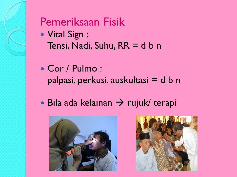 Pemeriksaan Fisik Vital Sign : Tensi, Nadi, Suhu, RR = d b n Cor / Pulmo : palpasi, perkusi, auskultasi = d b n Bila ada kelainan  rujuk/ terapi