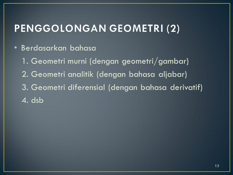 Berdasarkan ruang lingkup 1. Geometri bidang (dimensi 2) 2. Geometri ruang (dimensi 3) 3. Geometri dimensi n 4. Geometri bola 5. dsb 11