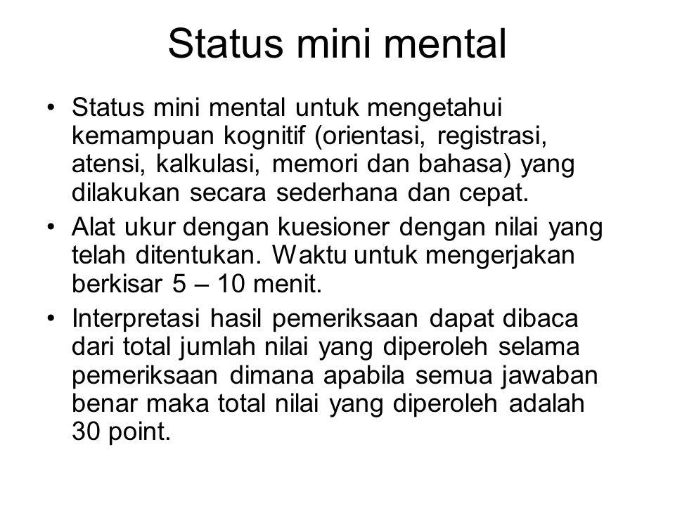 Status mini mental Status mini mental untuk mengetahui kemampuan kognitif (orientasi, registrasi, atensi, kalkulasi, memori dan bahasa) yang dilakukan secara sederhana dan cepat.