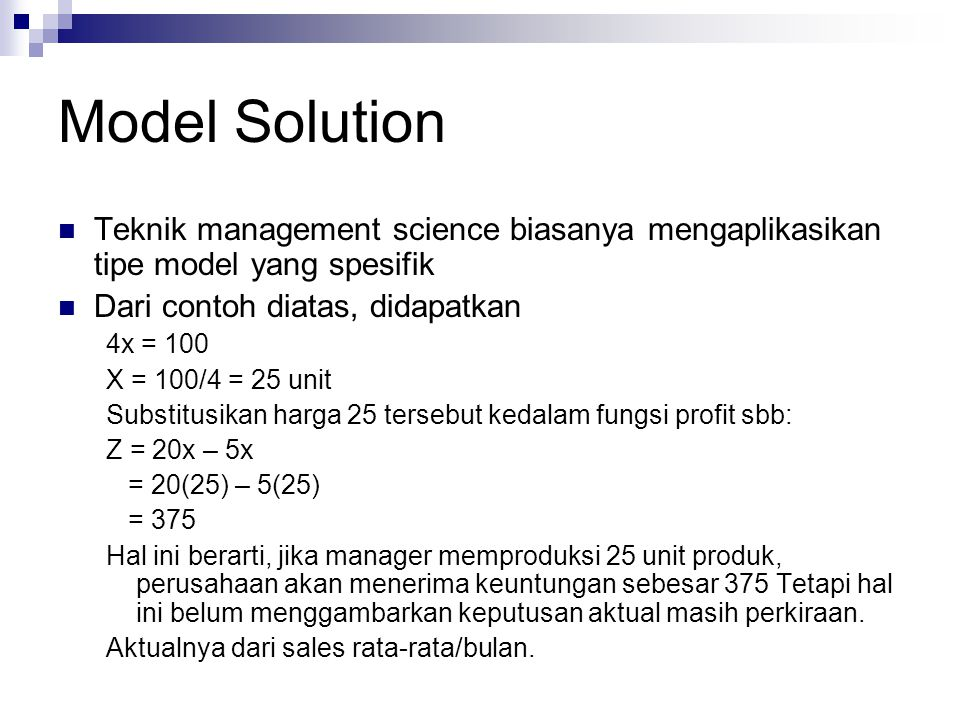 Model Solution Teknik management science biasanya mengaplikasikan tipe model yang spesifik Dari contoh diatas, didapatkan 4x = 100 X = 100/4 = 25 unit
