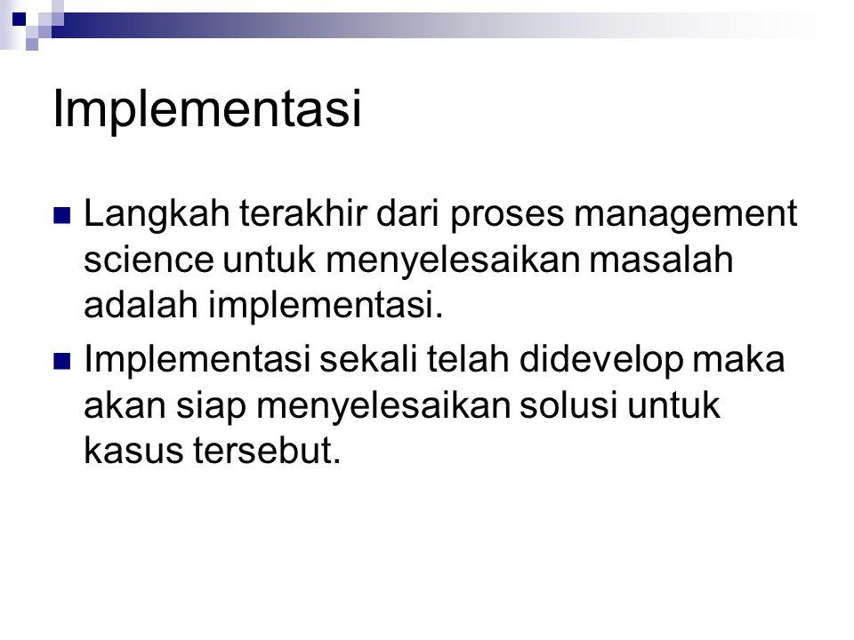 Implementasi Langkah terakhir dari proses management science untuk menyelesaikan masalah adalah implementasi. Implementasi sekali telah didevelop maka
