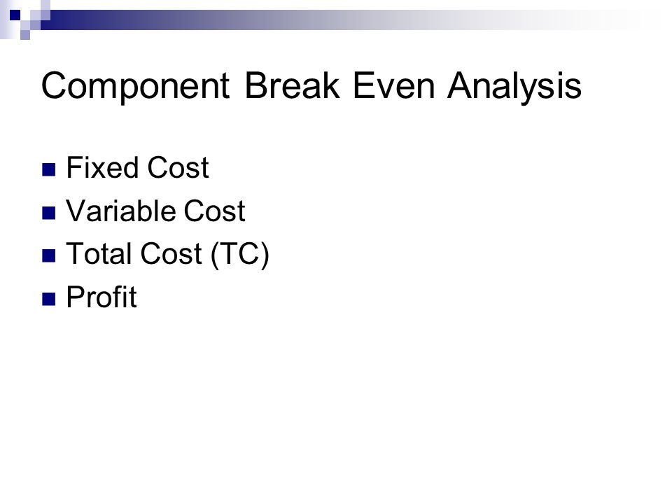 Component Break Even Analysis Fixed Cost Variable Cost Total Cost (TC) Profit
