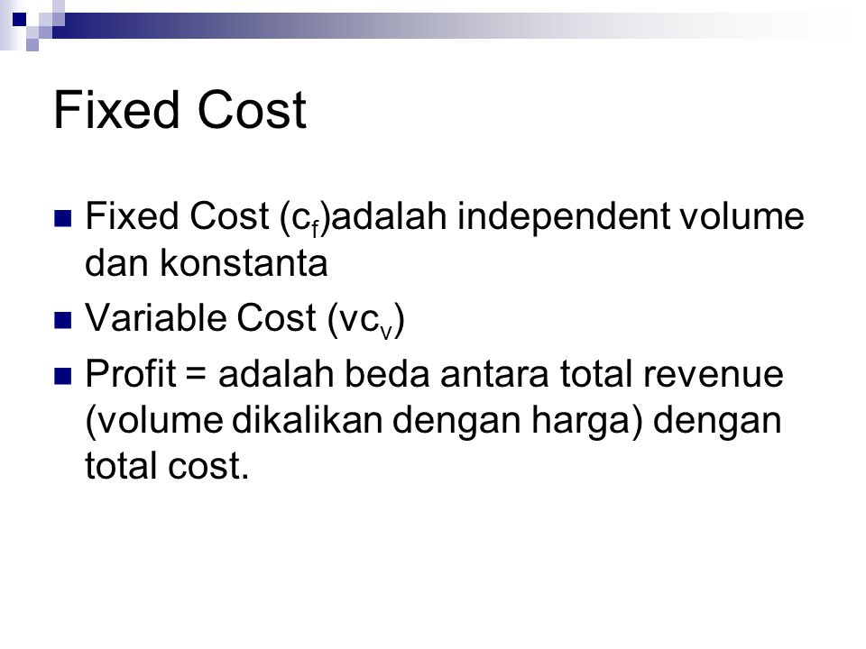 Fixed Cost Fixed Cost (c f )adalah independent volume dan konstanta Variable Cost (vc v ) Profit = adalah beda antara total revenue (volume dikalikan