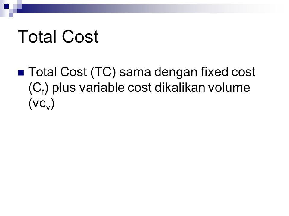 Total Cost Total Cost (TC) sama dengan fixed cost (C f ) plus variable cost dikalikan volume (vc v )