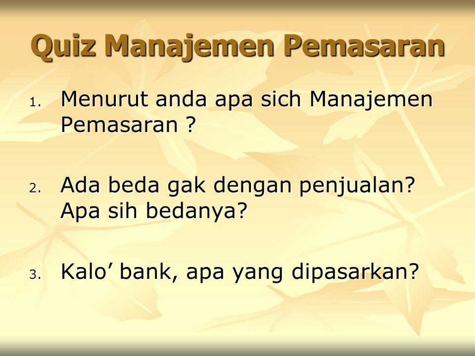 Quiz Manajemen Pemasaran 1. Menurut anda apa sich Manajemen Pemasaran ? 2. Ada beda gak dengan penjualan? Apa sih bedanya? 3. Kalo' bank, apa yang dip