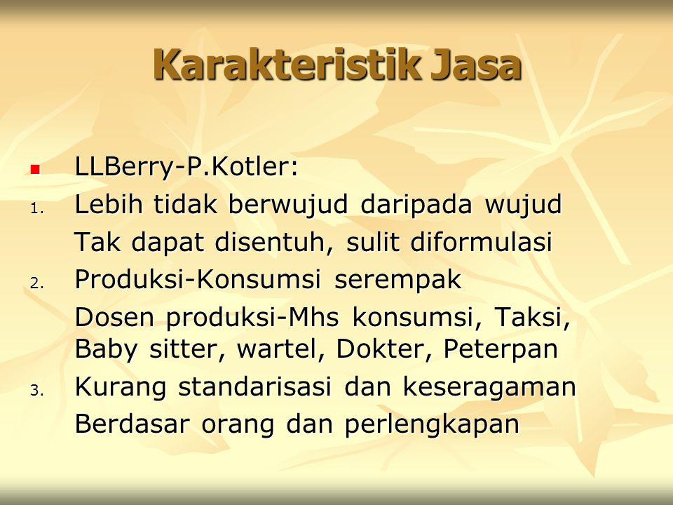 Karakteristik Jasa LLBerry-P.Kotler: LLBerry-P.Kotler: 1. Lebih tidak berwujud daripada wujud Tak dapat disentuh, sulit diformulasi 2. Produksi-Konsum