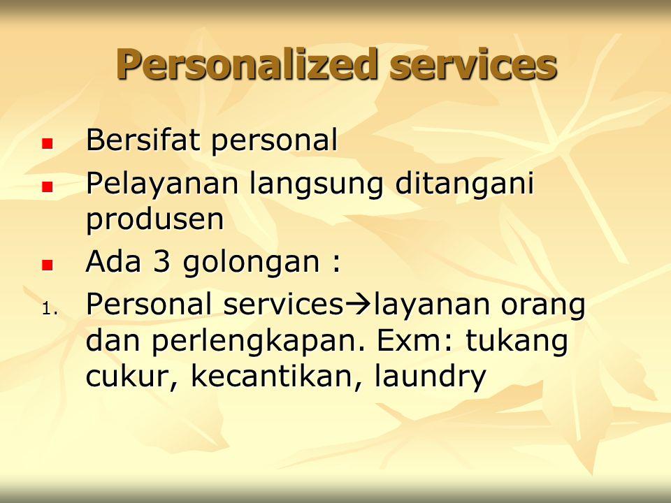 Personalized services Bersifat personal Bersifat personal Pelayanan langsung ditangani produsen Pelayanan langsung ditangani produsen Ada 3 golongan :