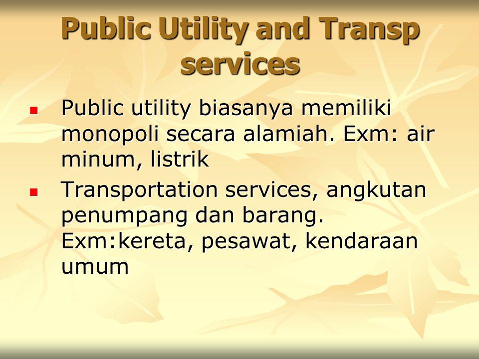 Public Utility and Transp services Public utility biasanya memiliki monopoli secara alamiah. Exm: air minum, listrik Public utility biasanya memiliki