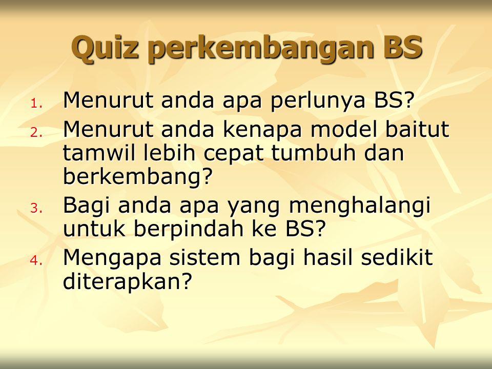 Quiz perkembangan BS 1. Menurut anda apa perlunya BS? 2. Menurut anda kenapa model baitut tamwil lebih cepat tumbuh dan berkembang? 3. Bagi anda apa y