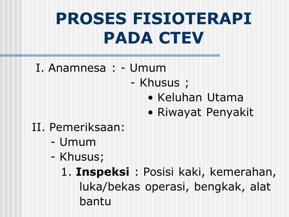 PROSES FISIOTERAPI PADA CTEV I.Anamnesa : - Umum - Khusus ; Keluhan Utama Riwayat Penyakit II.