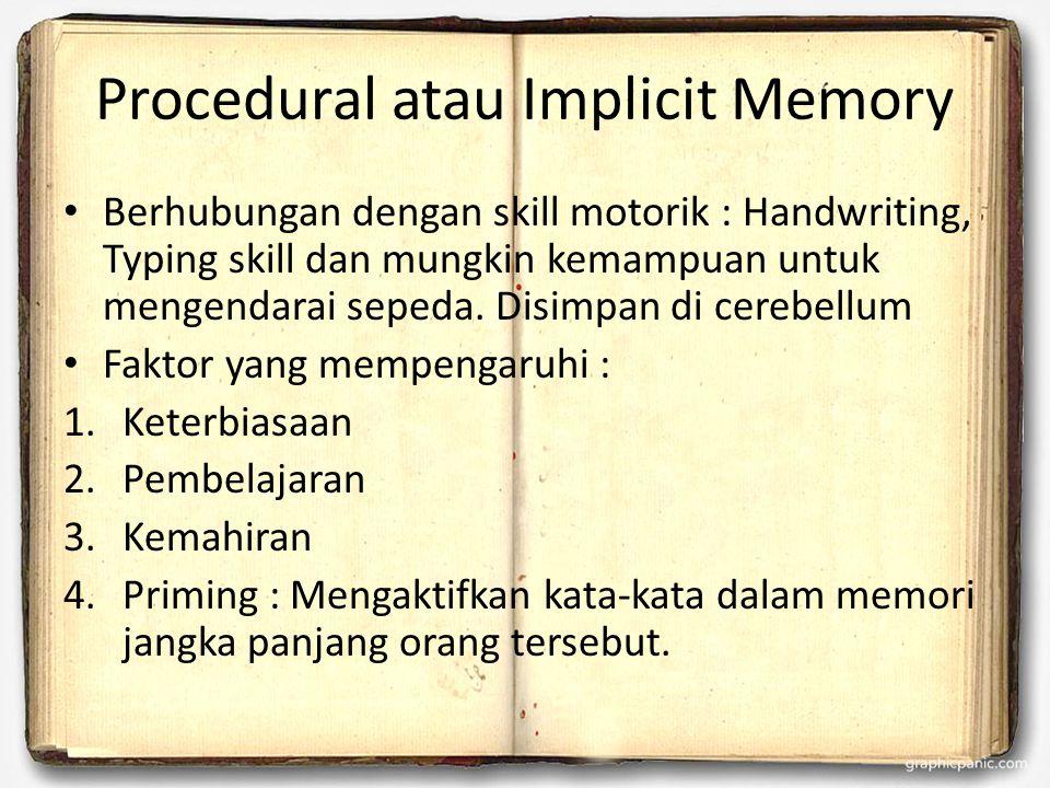Procedural atau Implicit Memory Berhubungan dengan skill motorik : Handwriting, Typing skill dan mungkin kemampuan untuk mengendarai sepeda. Disimpan