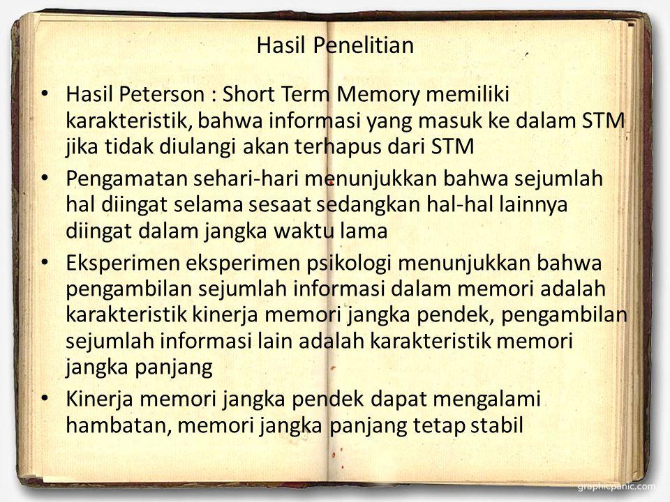 Hasil Penelitian Hasil Peterson : Short Term Memory memiliki karakteristik, bahwa informasi yang masuk ke dalam STM jika tidak diulangi akan terhapus dari STM Pengamatan sehari-hari menunjukkan bahwa sejumlah hal diingat selama sesaat sedangkan hal-hal lainnya diingat dalam jangka waktu lama Eksperimen eksperimen psikologi menunjukkan bahwa pengambilan sejumlah informasi dalam memori adalah karakteristik kinerja memori jangka pendek, pengambilan sejumlah informasi lain adalah karakteristik memori jangka panjang Kinerja memori jangka pendek dapat mengalami hambatan, memori jangka panjang tetap stabil