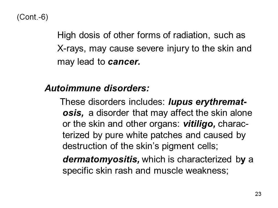 (Cont.-6) High dosis of other forms of radiation, such as X-rays, may cause severe injury to the skin and may lead to cancer. Autoimmune disorders: Th
