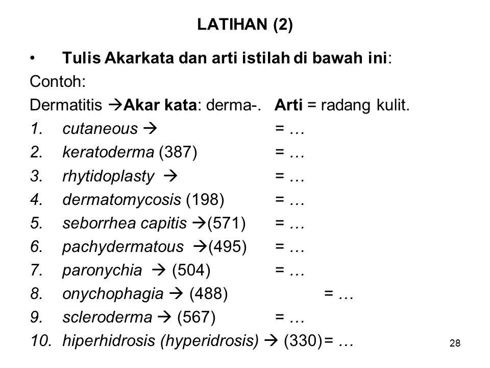 28 LATIHAN (2) Tulis Akarkata dan arti istilah di bawah ini: Contoh: Dermatitis  Akar kata: derma-.Arti = radang kulit.