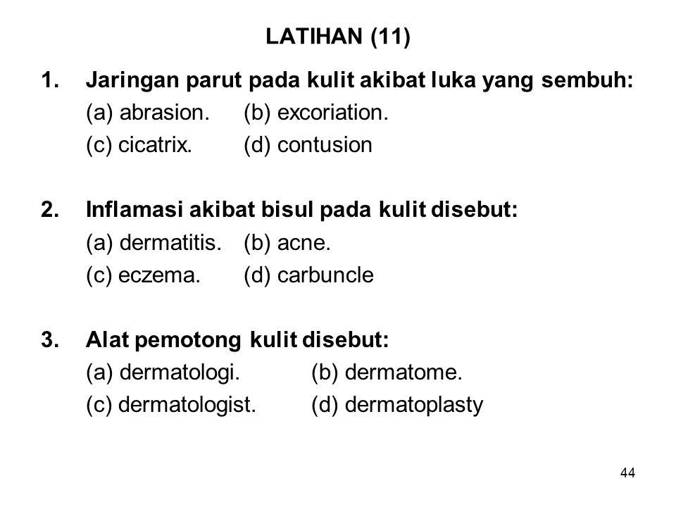 44 LATIHAN (11) 1.Jaringan parut pada kulit akibat luka yang sembuh: (a) abrasion.