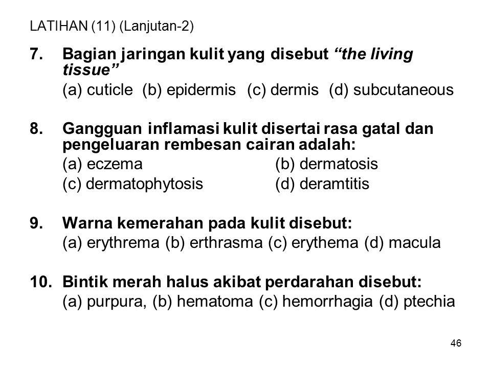 46 LATIHAN (11) (Lanjutan-2) 7.Bagian jaringan kulit yang disebut the living tissue (a) cuticle (b) epidermis (c) dermis (d) subcutaneous 8.Gangguan inflamasi kulit disertai rasa gatal dan pengeluaran rembesan cairan adalah: (a) eczema (b) dermatosis (c) dermatophytosis(d) deramtitis 9.Warna kemerahan pada kulit disebut: (a) erythrema (b) erthrasma (c) erythema (d) macula 10.Bintik merah halus akibat perdarahan disebut: (a) purpura, (b) hematoma (c) hemorrhagia (d) ptechia