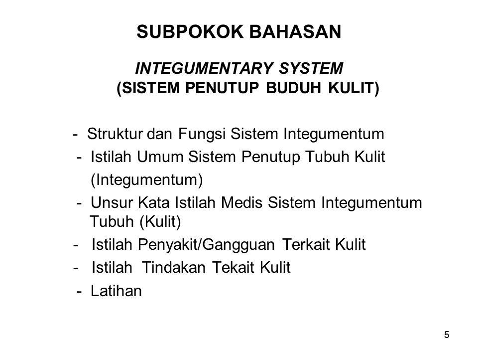 5 SUBPOKOK BAHASAN INTEGUMENTARY SYSTEM (SISTEM PENUTUP BUDUH KULIT) - Struktur dan Fungsi Sistem Integumentum - Istilah Umum Sistem Penutup Tubuh Kulit (Integumentum) - Unsur Kata Istilah Medis Sistem Integumentum Tubuh (Kulit) - Istilah Penyakit/Gangguan Terkait Kulit - Istilah Tindakan Tekait Kulit - Latihan