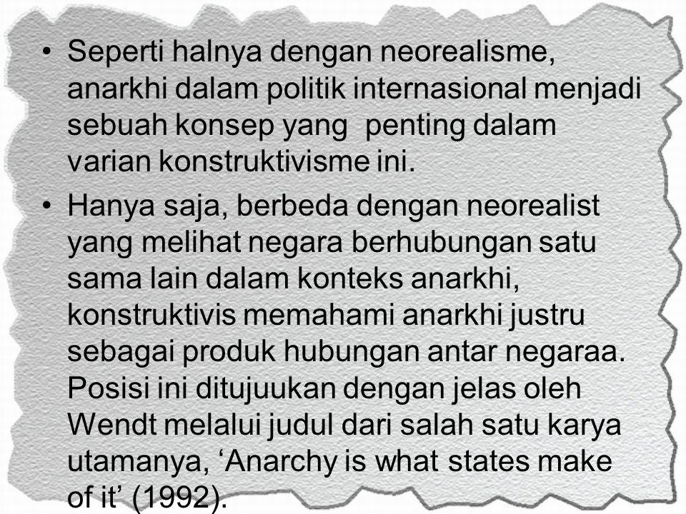 Seperti halnya dengan neorealisme, anarkhi dalam politik internasional menjadi sebuah konsep yang penting dalam varian konstruktivisme ini. Hanya saja