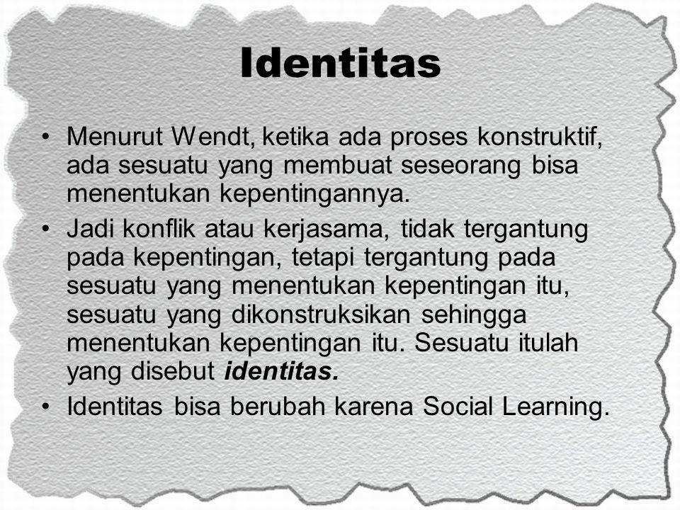 Identitas Menurut Wendt, ketika ada proses konstruktif, ada sesuatu yang membuat seseorang bisa menentukan kepentingannya. Jadi konflik atau kerjasama