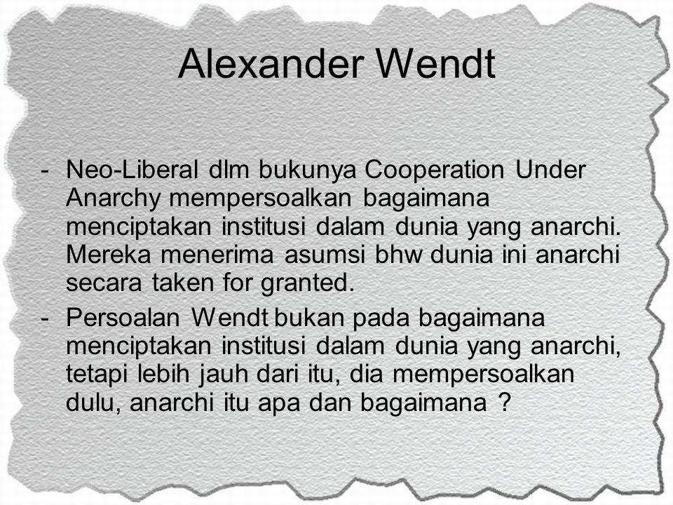 Alexander Wendt -Neo-Liberal dlm bukunya Cooperation Under Anarchy mempersoalkan bagaimana menciptakan institusi dalam dunia yang anarchi. Mereka mene