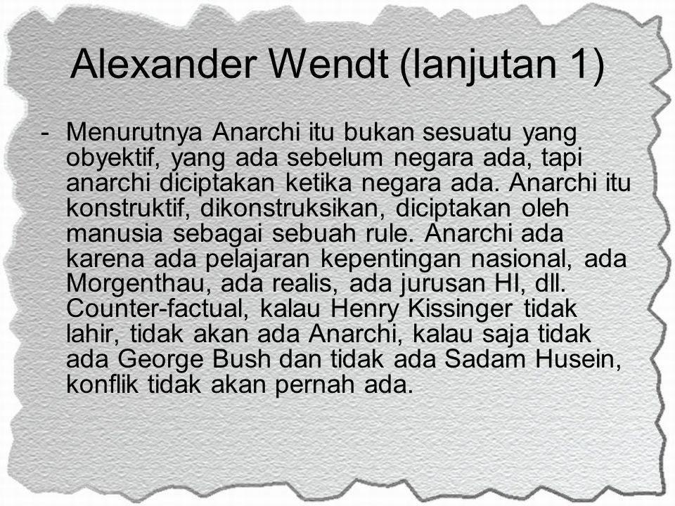 Alexander Wendt (lanjutan 1) -Menurutnya Anarchi itu bukan sesuatu yang obyektif, yang ada sebelum negara ada, tapi anarchi diciptakan ketika negara a