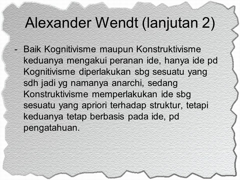 Alexander Wendt (lanjutan 2) -Baik Kognitivisme maupun Konstruktivisme keduanya mengakui peranan ide, hanya ide pd Kognitivisme diperlakukan sbg sesua