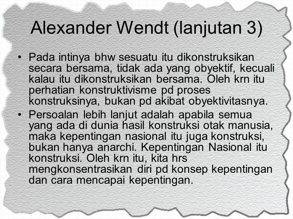 Alexander Wendt (lanjutan 3) Pada intinya bhw sesuatu itu dikonstruksikan secara bersama, tidak ada yang obyektif, kecuali kalau itu dikonstruksikan b