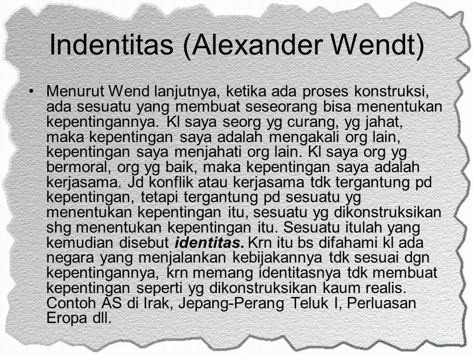 Indentitas (Alexander Wendt) Menurut Wend lanjutnya, ketika ada proses konstruksi, ada sesuatu yang membuat seseorang bisa menentukan kepentingannya.