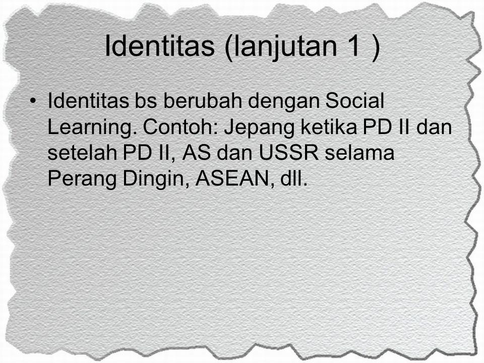 Identitas (lanjutan 1 ) Identitas bs berubah dengan Social Learning. Contoh: Jepang ketika PD II dan setelah PD II, AS dan USSR selama Perang Dingin,