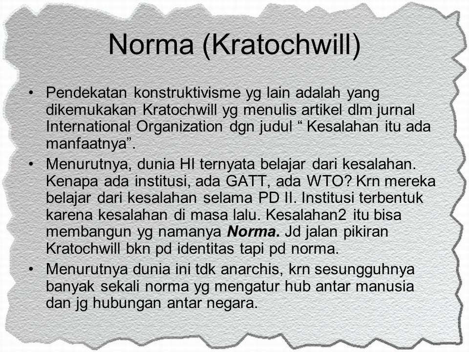 Norma (Kratochwill) Pendekatan konstruktivisme yg lain adalah yang dikemukakan Kratochwill yg menulis artikel dlm jurnal International Organization dg