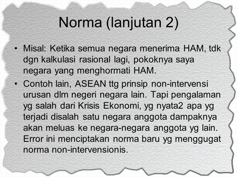 Norma (lanjutan 2) Misal: Ketika semua negara menerima HAM, tdk dgn kalkulasi rasional lagi, pokoknya saya negara yang menghormati HAM. Contoh lain, A