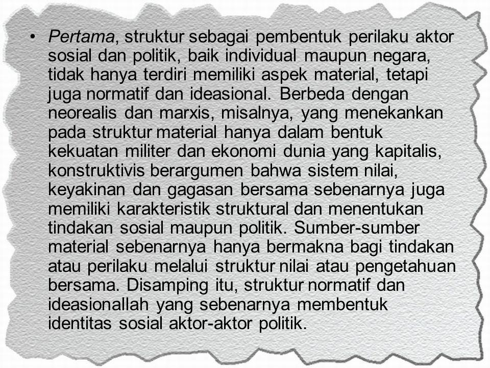 Pertama, struktur sebagai pembentuk perilaku aktor sosial dan politik, baik individual maupun negara, tidak hanya terdiri memiliki aspek material, tet