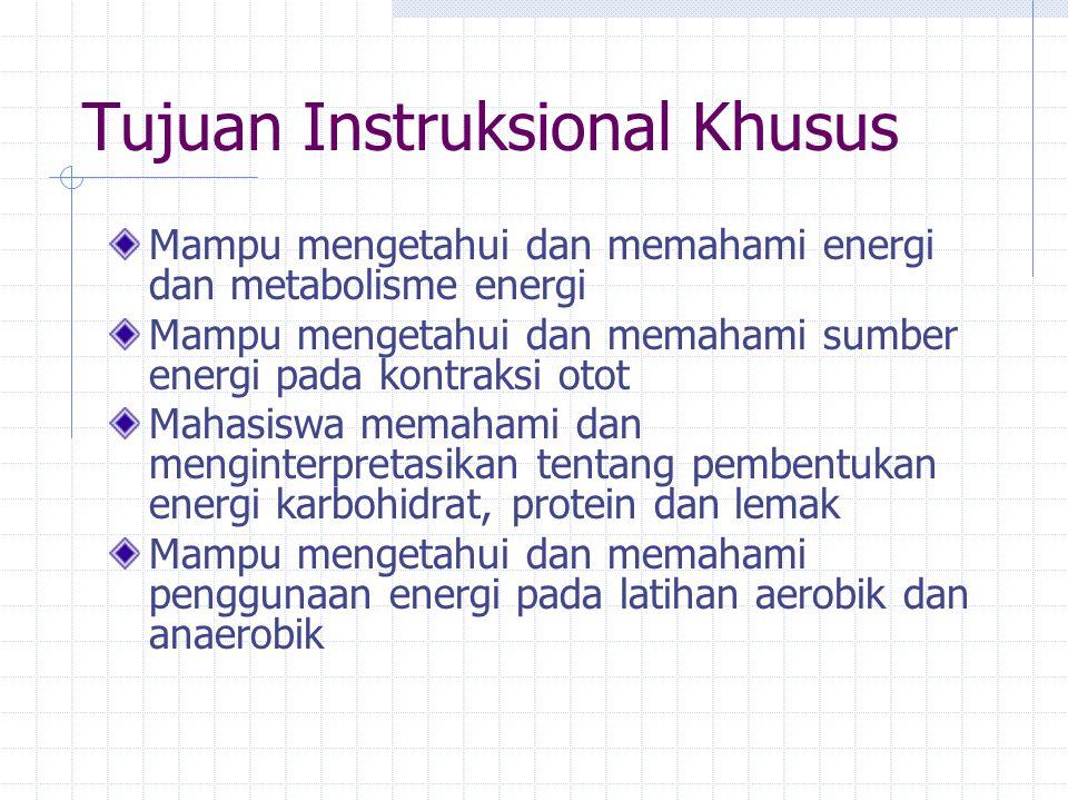 Tujuan Instruksional Khusus Mampu mengetahui dan memahami energi dan metabolisme energi Mampu mengetahui dan memahami sumber energi pada kontraksi otot Mahasiswa memahami dan menginterpretasikan tentang pembentukan energi karbohidrat, protein dan lemak Mampu mengetahui dan memahami penggunaan energi pada latihan aerobik dan anaerobik