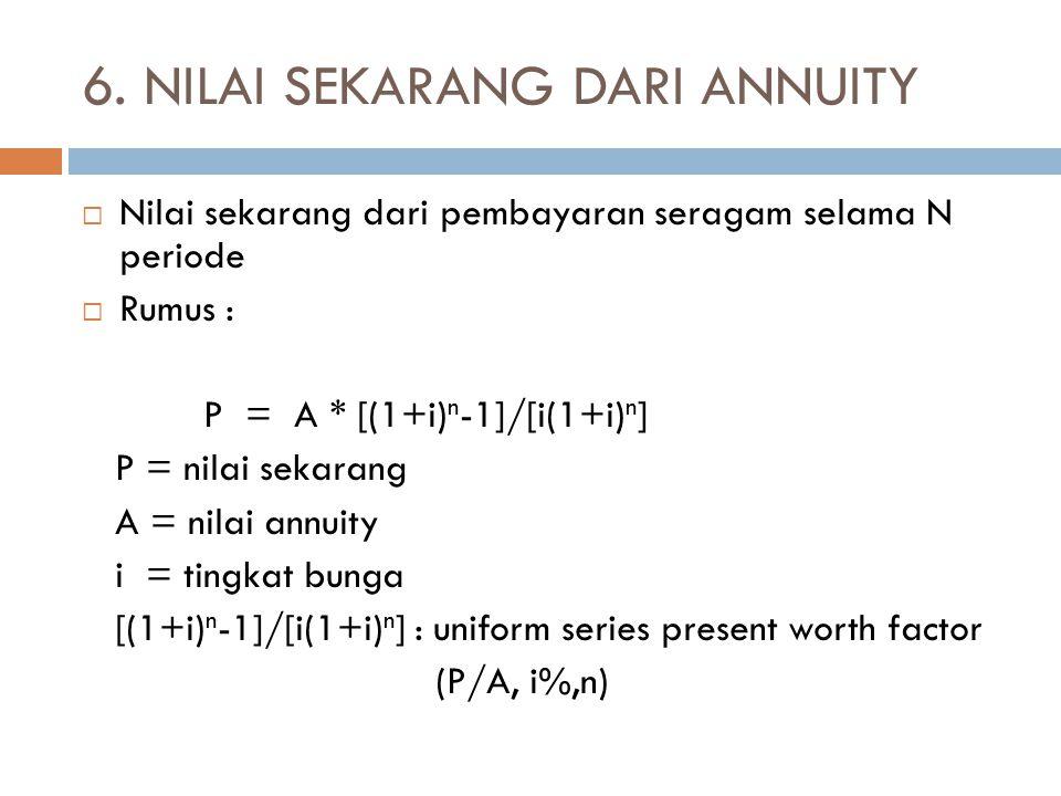 6. NILAI SEKARANG DARI ANNUITY  Nilai sekarang dari pembayaran seragam selama N periode  Rumus : P = A * [(1+i) n -1]/[i(1+i) n ] P = nilai sekarang