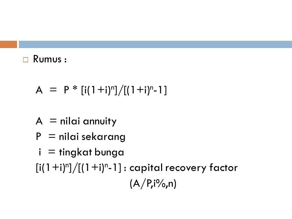  Rumus : A = P * [i(1+i) n ]/[(1+i) n -1] A = nilai annuity P = nilai sekarang i = tingkat bunga [i(1+i) n ]/[(1+i) n -1] : capital recovery factor (