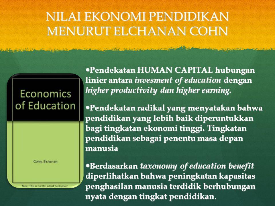 NILAI EKONOMI PENDIDIKAN MENURUT ELCHANAN COHN Pendekatan HUMAN CAPITAL hubungan linier antara invesment of education dengan higher productivity dan h