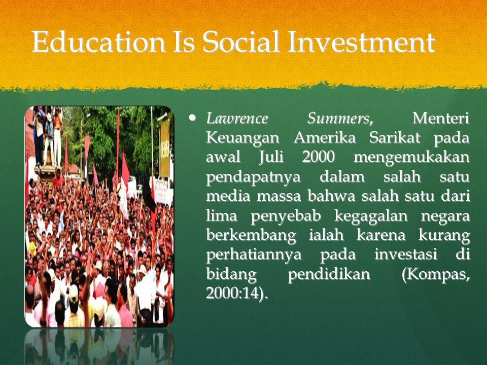 Education Is Social Investment Lawrence Summers, Menteri Keuangan Amerika Sarikat pada awal Juli 2000 mengemukakan pendapatnya dalam salah satu media massa bahwa salah satu dari lima penyebab kegagalan negara berkembang ialah karena kurang perhatiannya pada investasi di bidang pendidikan (Kompas, 2000:14).