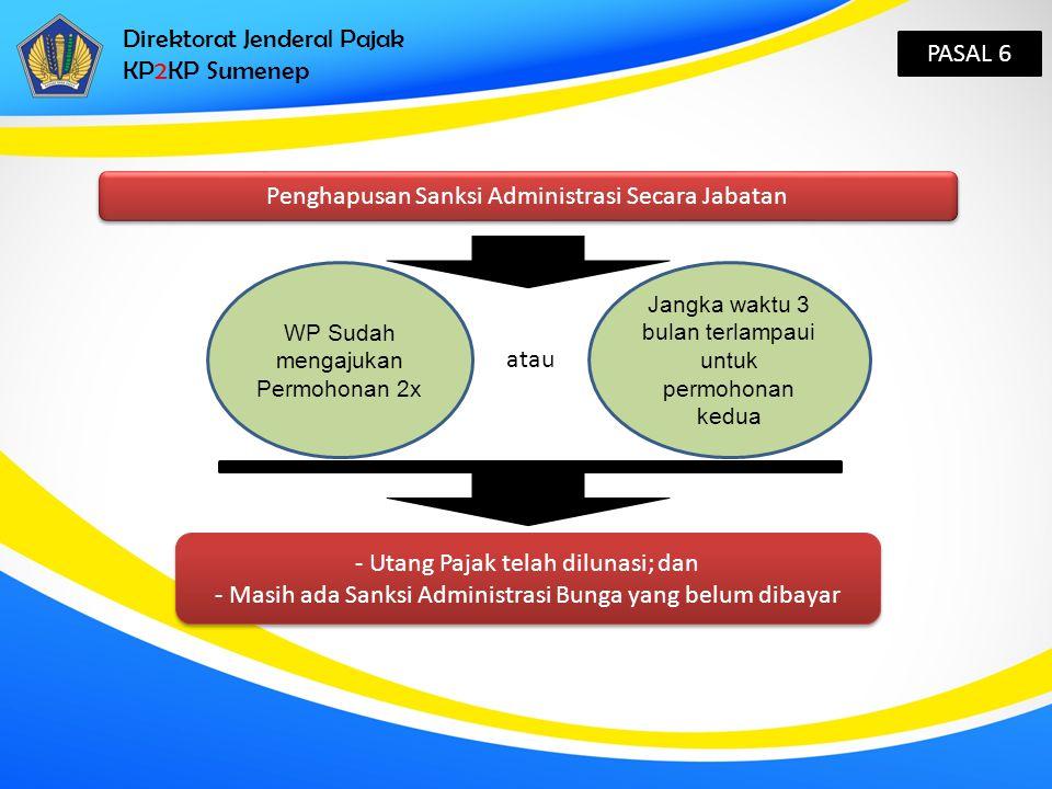 Direktorat Jenderal Pajak KP2KP Sumenep PASAL 6 Penghapusan Sanksi Administrasi Secara Jabatan WP Sudah mengajukan Permohonan 2x atau Jangka waktu 3 b