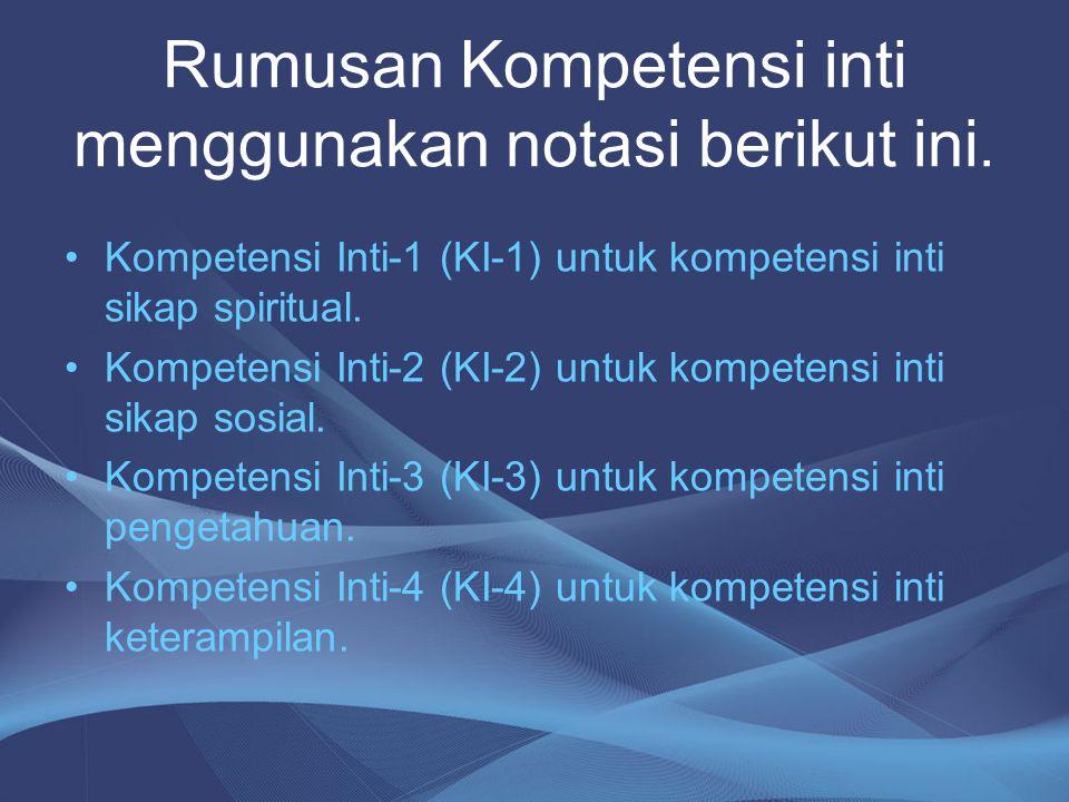 Rumusan Kompetensi inti menggunakan notasi berikut ini. Kompetensi Inti-1 (KI-1) untuk kompetensi inti sikap spiritual. Kompetensi Inti-2 (KI-2) untuk