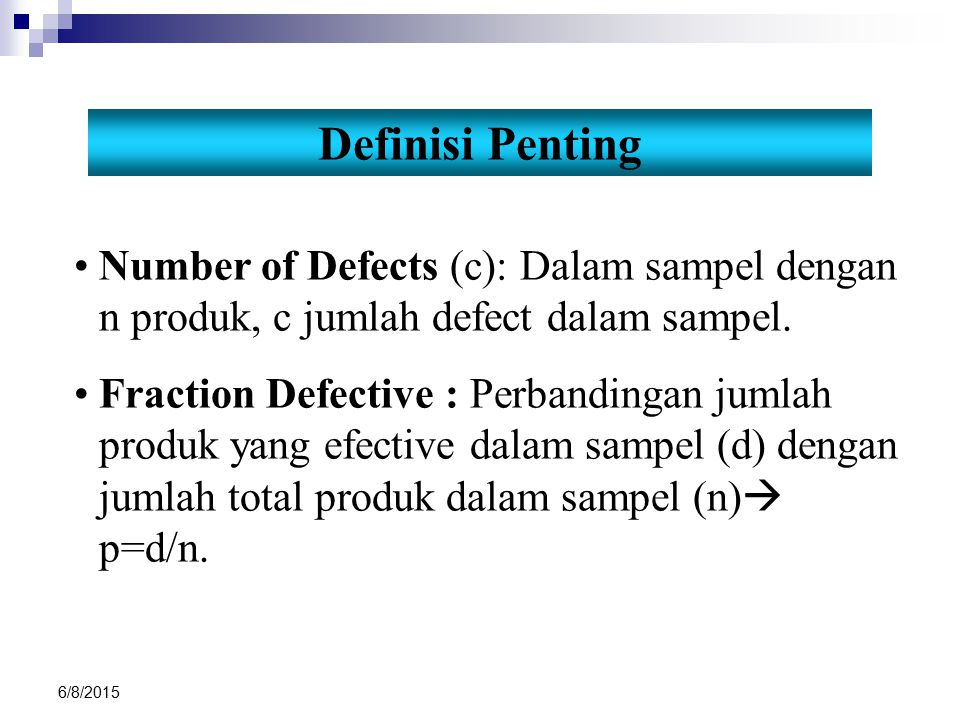 6/8/2015 3 Cracks 6 Holes 1 Flash 1 Gate breakout Number of defects = 11 Number of defectives = 6 Fraction defective = 6/10 = 0.54 Number of defects/unit = 11/10 = 1.1 Engine Valve Seat Blank Ilustrasi Definisi diatas