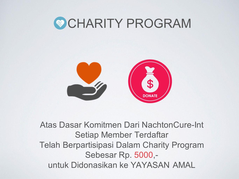 CHARITY PROGRAM Atas Dasar Komitmen Dari NachtonCure-Int Setiap Member Terdaftar Telah Berpartisipasi Dalam Charity Program Sebesar Rp. 5000,- untuk D