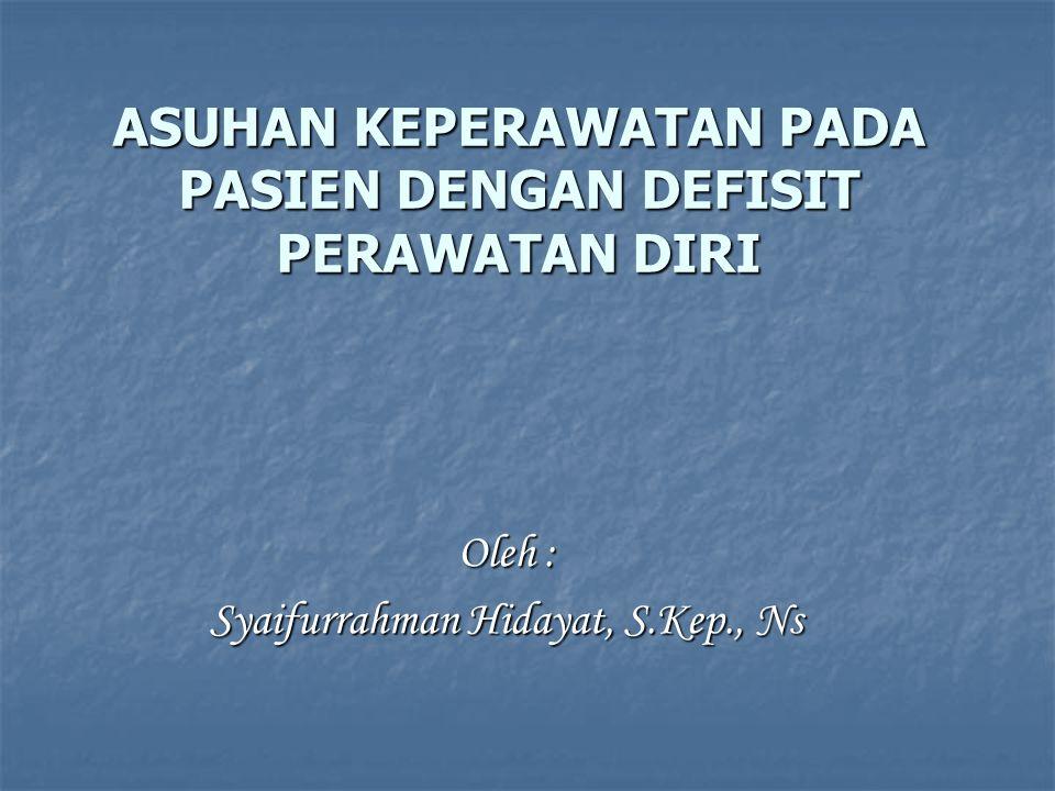 ASUHAN KEPERAWATAN PADA PASIEN DENGAN DEFISIT PERAWATAN DIRI Oleh : Syaifurrahman Hidayat, S.Kep., Ns